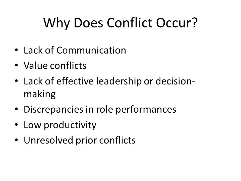 Why Does Conflict Occur? Lack of Communication Value conflicts Lack of effective leadership or decision- making Discrepancies in role performances Low