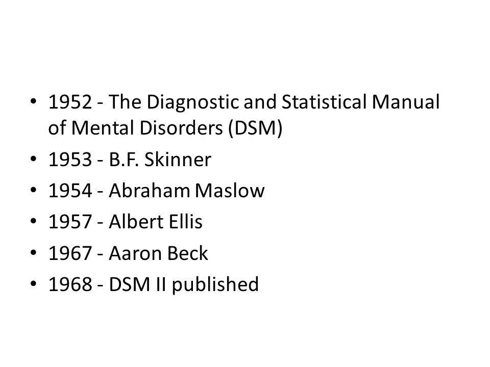 1952 - The Diagnostic and Statistical Manual of Mental Disorders (DSM) 1953 - B.F. Skinner 1954 - Abraham Maslow 1957 - Albert Ellis 1967 - Aaron Beck