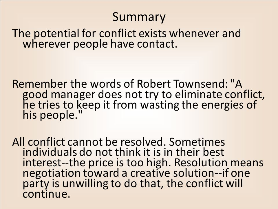 Summary The potential for conflict exists whenever and wherever people have contact. Remember the words of Robert Townsend: