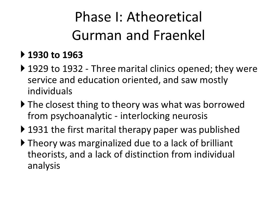 Phase II: Psychoanalytic Experimentation 1931 to 1966 Mostly individual sessions, but some conjoint; still treated like seeing two individual clients in the same room though Some started to downplay the role of the therapist Family was outshining couples work, and the couple techniques weren t innovative or particularly effective