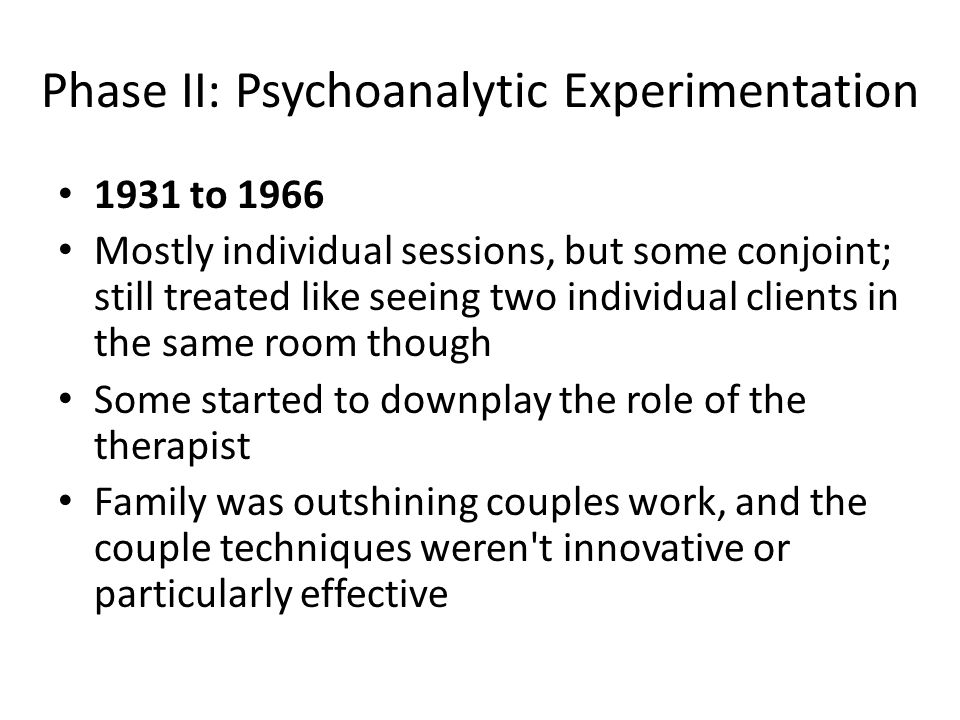 Phase II: Psychoanalytic Experimentation 1931 to 1966 Mostly individual sessions, but some conjoint; still treated like seeing two individual clients