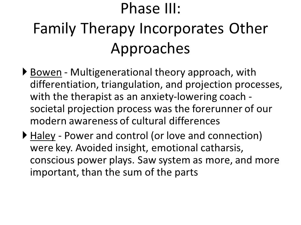 Phase III: Family Therapy Incorporates Other Approaches  Bowen - Multigenerational theory approach, with differentiation, triangulation, and projection processes, with the therapist as an anxiety-lowering coach - societal projection process was the forerunner of our modern awareness of cultural differences  Haley - Power and control (or love and connection) were key.