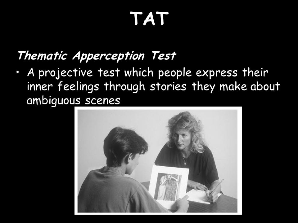 TAT Thematic Apperception Test A projective test which people express their inner feelings through stories they make about ambiguous scenes