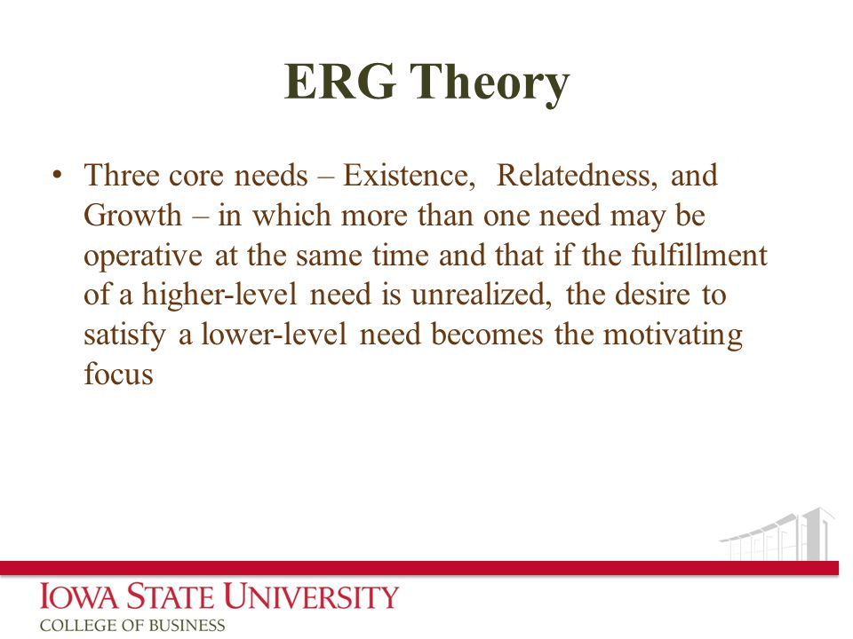 ERG Theory Three core needs – Existence, Relatedness, and Growth – in which more than one need may be operative at the same time and that if the fulfillment of a higher-level need is unrealized, the desire to satisfy a lower-level need becomes the motivating focus