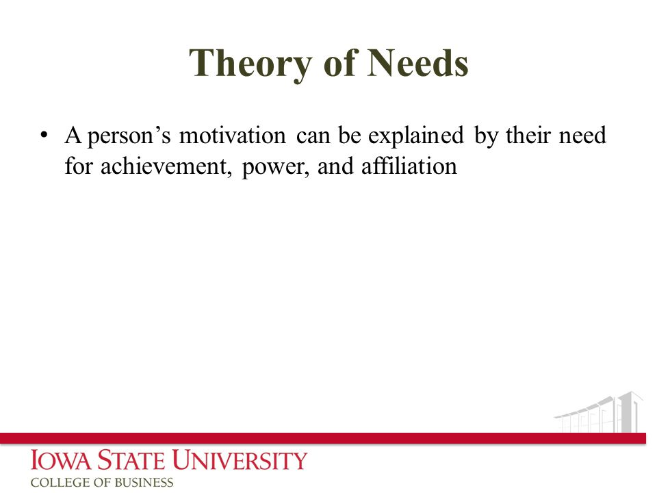 Theory of Needs A person's motivation can be explained by their need for achievement, power, and affiliation