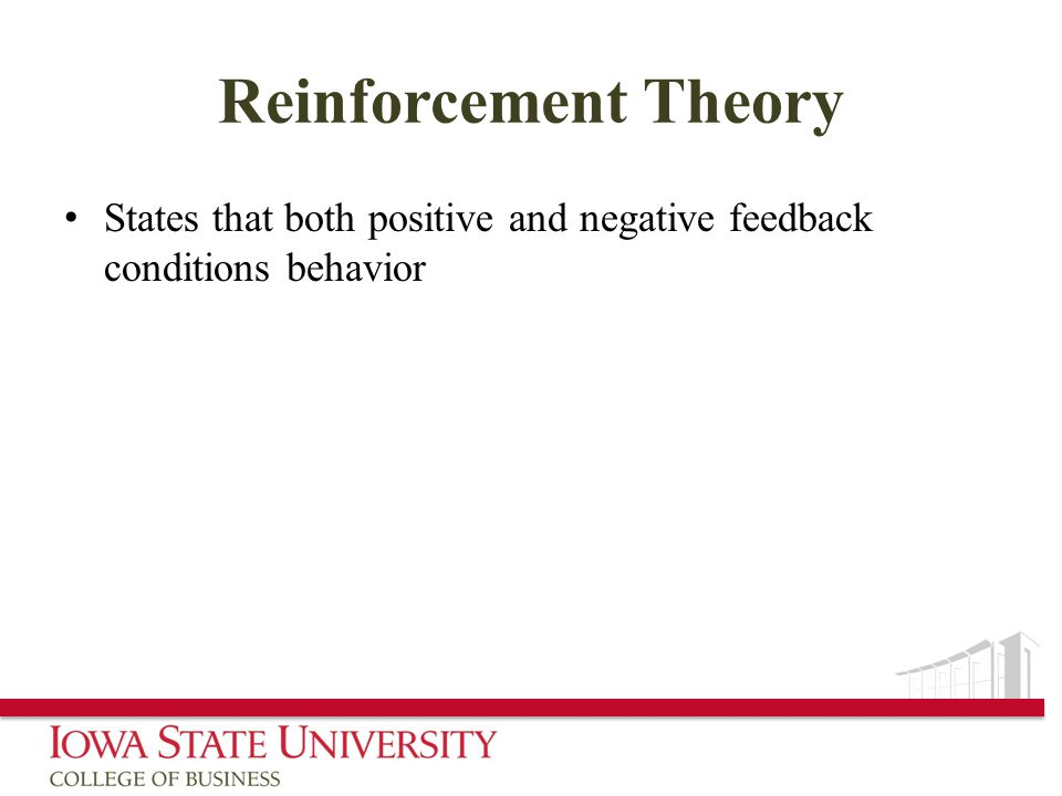 Reinforcement Theory States that both positive and negative feedback conditions behavior
