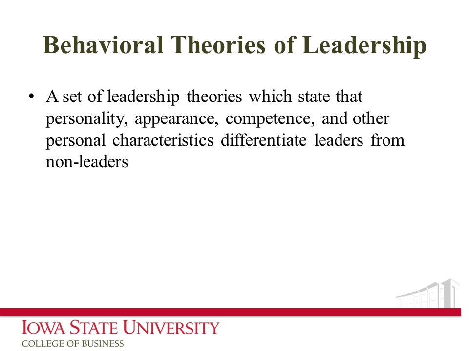 Behavioral Theories of Leadership A set of leadership theories which state that personality, appearance, competence, and other personal characteristics differentiate leaders from non-leaders