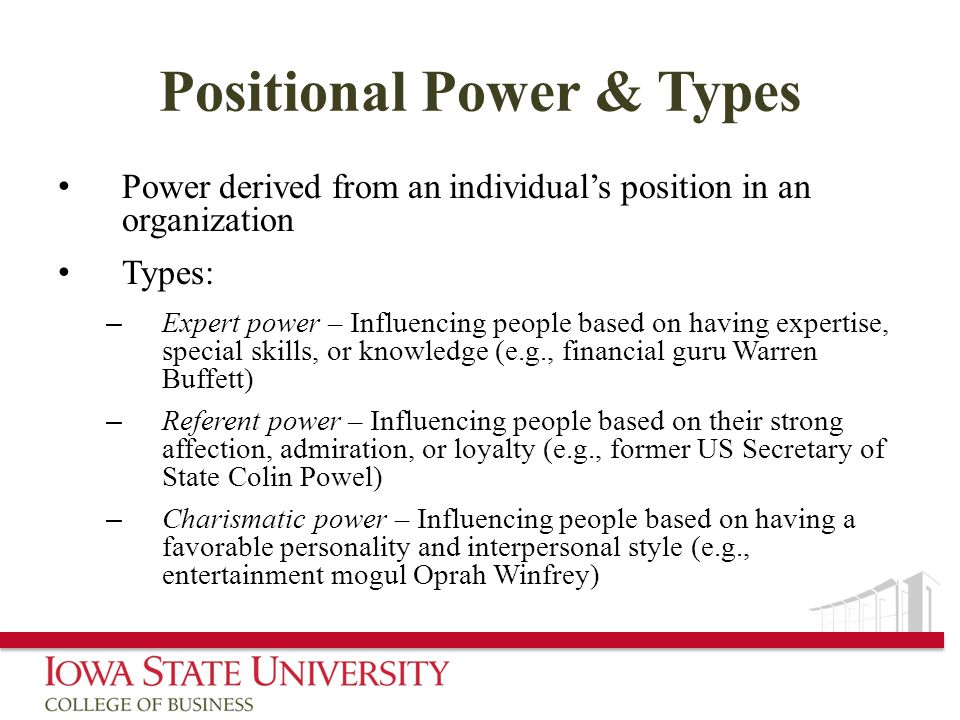 Positional Power & Types Power derived from an individual's position in an organization Types: – Expert power – Influencing people based on having expertise, special skills, or knowledge (e.g., financial guru Warren Buffett) – Referent power – Influencing people based on their strong affection, admiration, or loyalty (e.g., former US Secretary of State Colin Powel) – Charismatic power – Influencing people based on having a favorable personality and interpersonal style (e.g., entertainment mogul Oprah Winfrey)