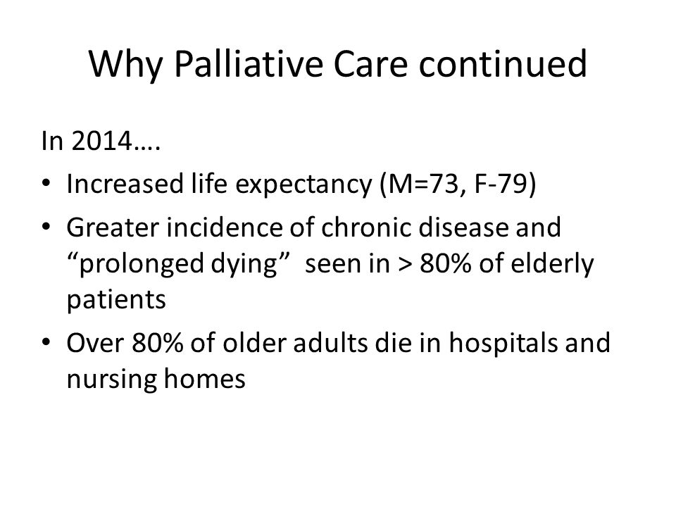"""Why Palliative Care continued In 2014…. Increased life expectancy (M=73, F-79) Greater incidence of chronic disease and """"prolonged dying"""" seen in > 80"""