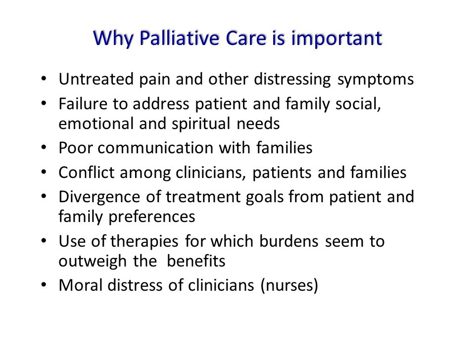 Why Palliative Care is important Untreated pain and other distressing symptoms Failure to address patient and family social, emotional and spiritual n