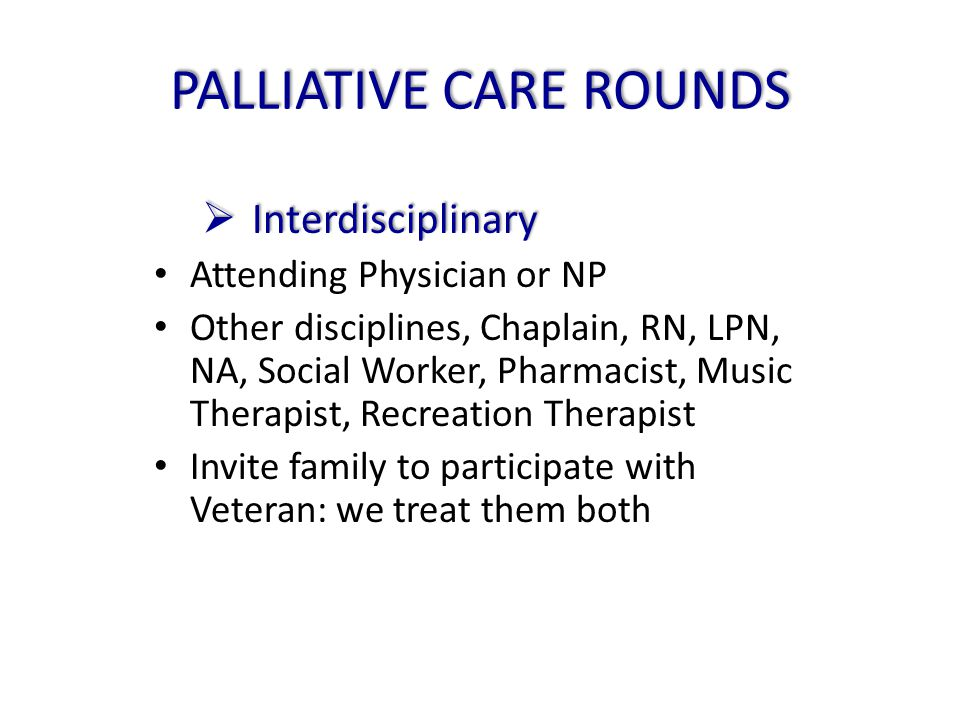 PALLIATIVE CARE ROUNDS  Interdisciplinary Attending Physician or NP Other disciplines, Chaplain, RN, LPN, NA, Social Worker, Pharmacist, Music Therap