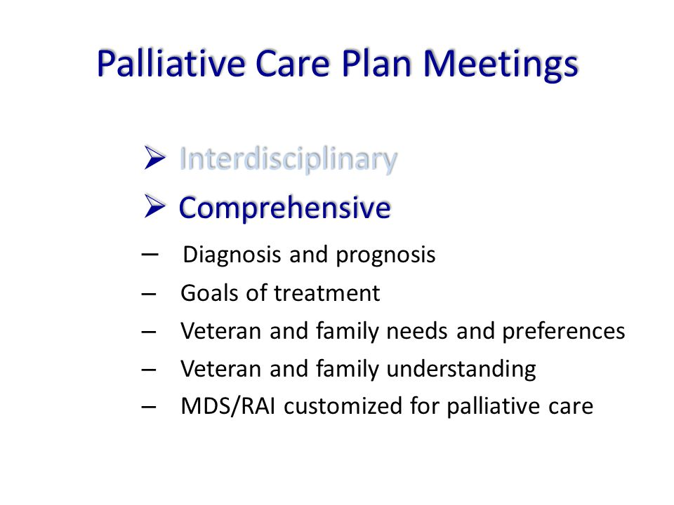 Palliative Care Plan Meetings  Interdisciplinary  Comprehensive – Diagnosis and prognosis – Goals of treatment – Veteran and family needs and prefer