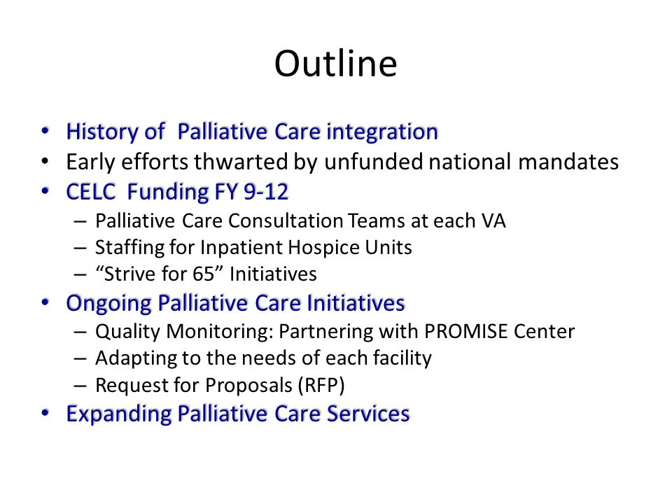 Outline History of Palliative Care integration History of Palliative Care integration Early efforts thwarted by unfunded national mandates CELC Fundin