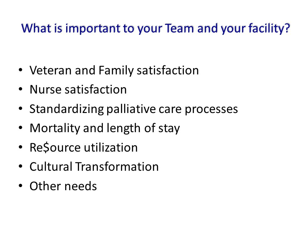 What is important to your Team and your facility? Veteran and Family satisfaction Nurse satisfaction Standardizing palliative care processes Mortality