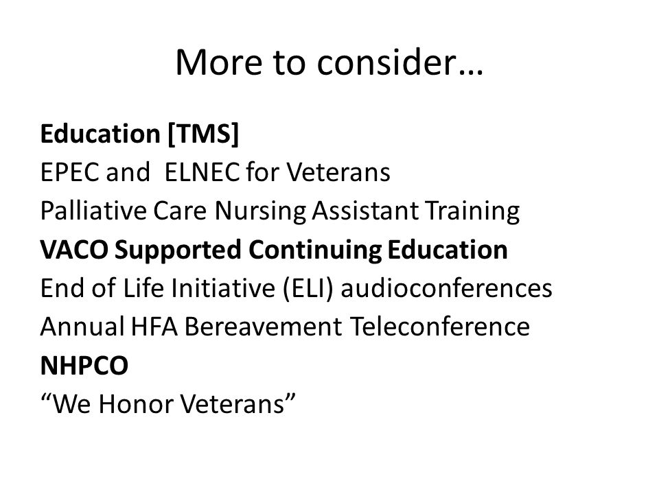 More to consider… Education [TMS] EPEC and ELNEC for Veterans Palliative Care Nursing Assistant Training VACO Supported Continuing Education End of Li