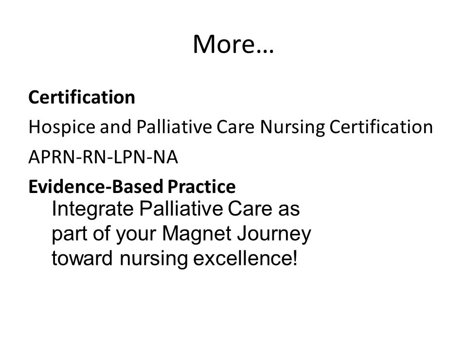 More… Certification Hospice and Palliative Care Nursing Certification APRN-RN-LPN-NA Evidence-Based Practice Integrate Palliative Care as part of your