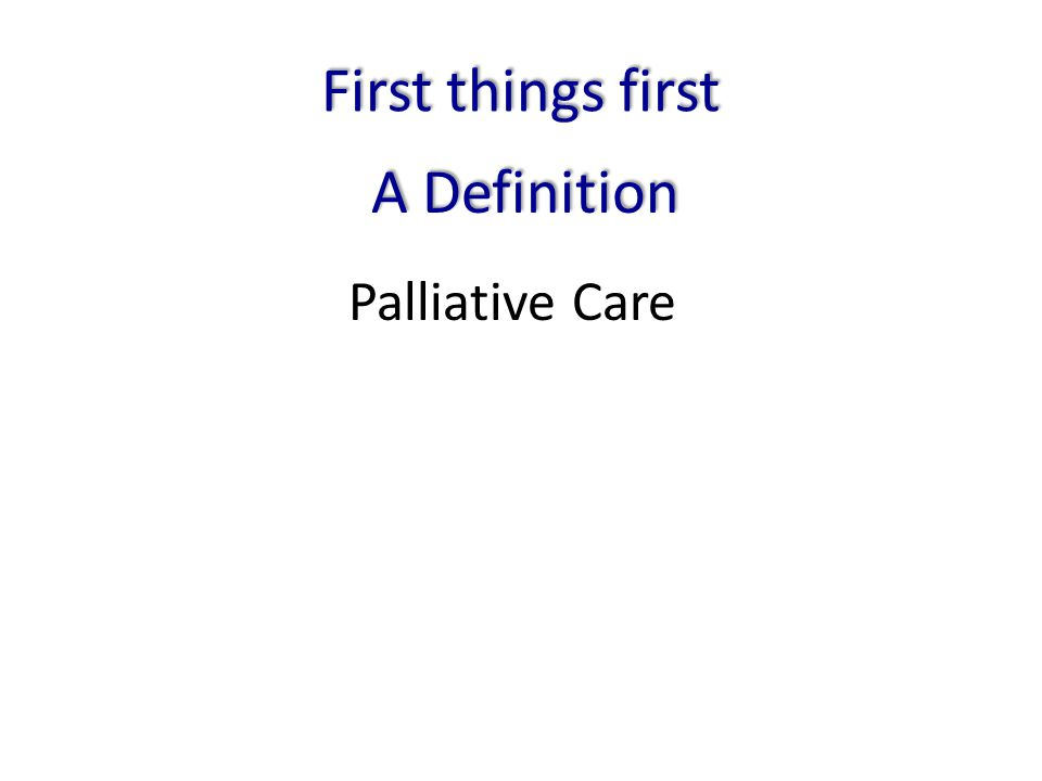 Palliative Care First things first A Definition