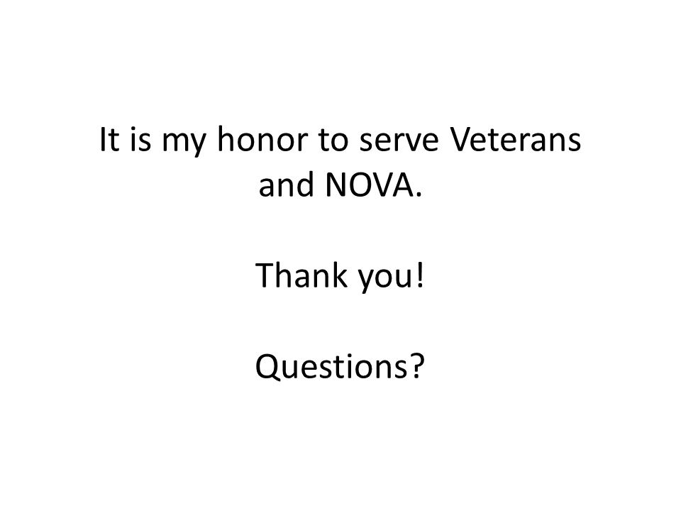 It is my honor to serve Veterans and NOVA. Thank you! Questions?