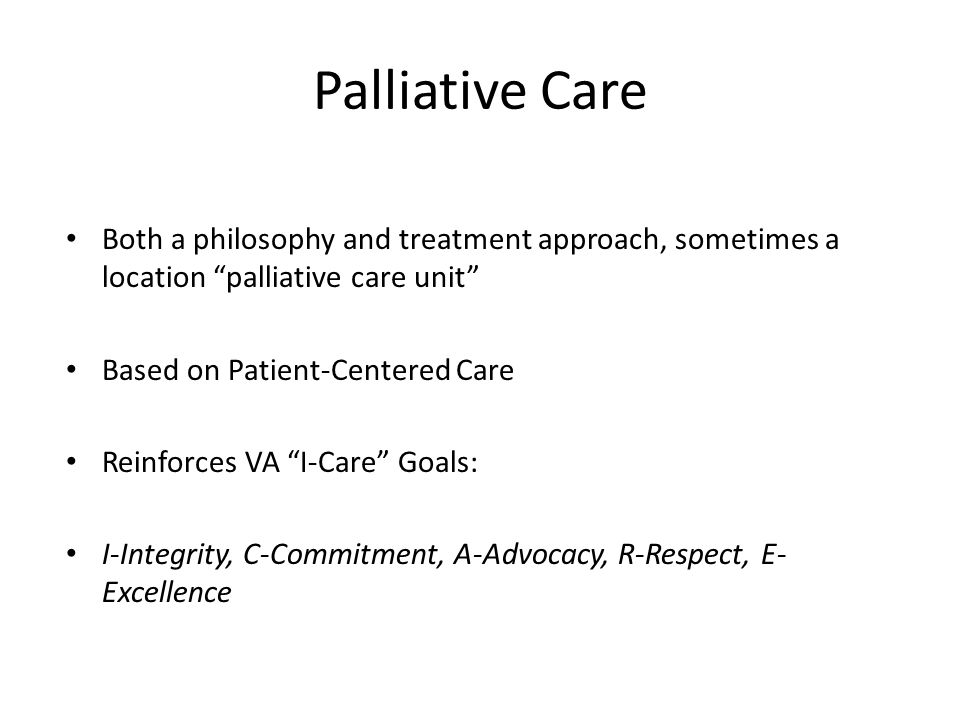 """Palliative Care Both a philosophy and treatment approach, sometimes a location """"palliative care unit"""" Based on Patient-Centered Care Reinforces VA """"I-"""