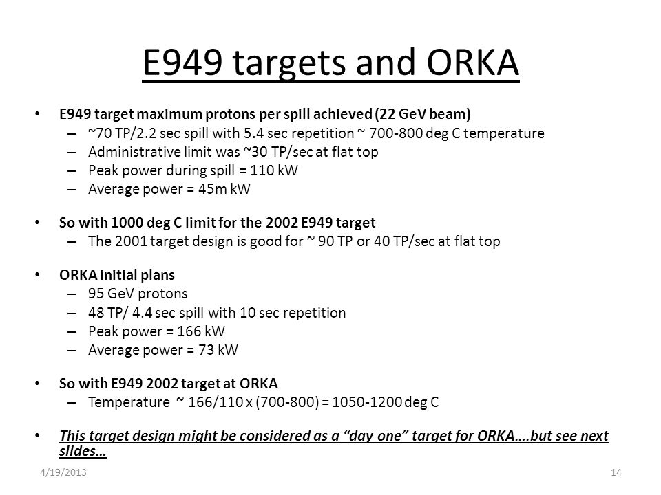 E949 targets and ORKA E949 target maximum protons per spill achieved (22 GeV beam) – ~70 TP/2.2 sec spill with 5.4 sec repetition ~ 700-800 deg C temperature – Administrative limit was ~30 TP/sec at flat top – Peak power during spill = 110 kW – Average power = 45m kW So with 1000 deg C limit for the 2002 E949 target – The 2001 target design is good for ~ 90 TP or 40 TP/sec at flat top ORKA initial plans – 95 GeV protons – 48 TP/ 4.4 sec spill with 10 sec repetition – Peak power = 166 kW – Average power = 73 kW So with E949 2002 target at ORKA – Temperature ~ 166/110 x (700-800) = 1050-1200 deg C This target design might be considered as a day one target for ORKA….but see next slides… 144/19/2013