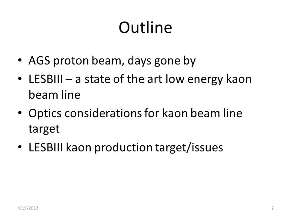 Outline AGS proton beam, days gone by LESBIII – a state of the art low energy kaon beam line Optics considerations for kaon beam line target LESBIII kaon production target/issues 24/19/2013