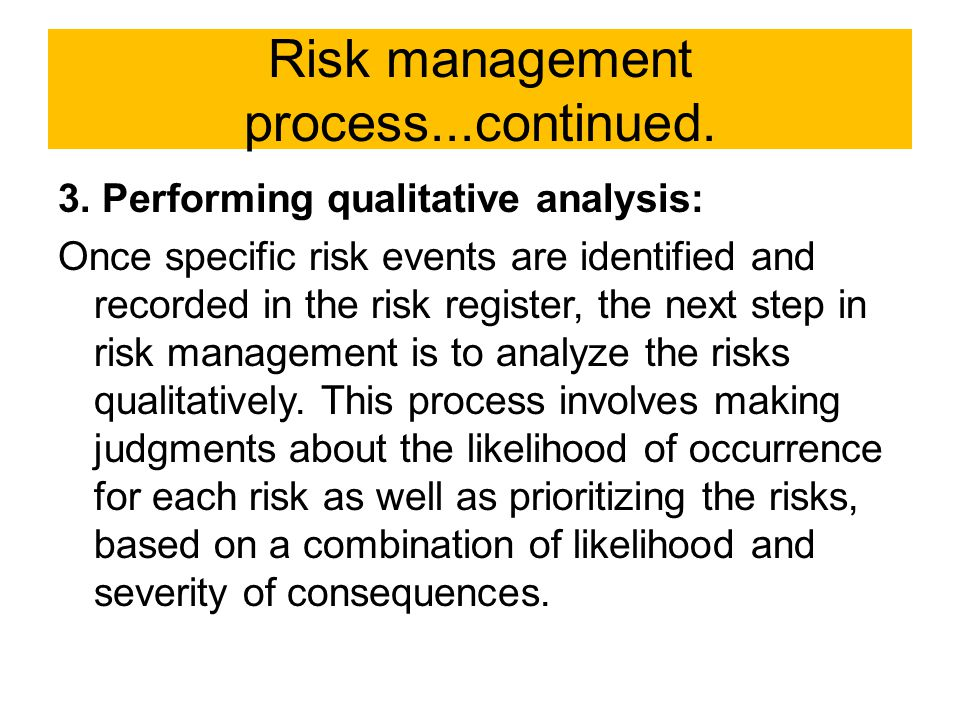 Risk management process...continued. 3. Performing qualitative analysis: Once specific risk events are identified and recorded in the risk register, t