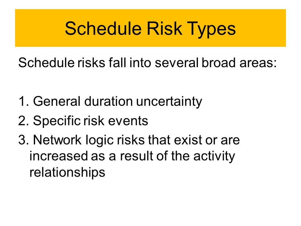 Schedule Risk Types Schedule risks fall into several broad areas: 1. General duration uncertainty 2. Specific risk events 3. Network logic risks that