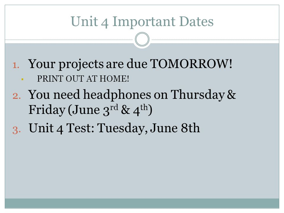 Unit 4 Important Dates 1.Your projects are due TOMORROW.