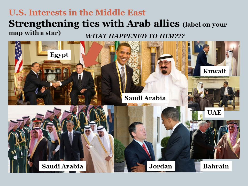 U.S. Interests in the Middle East Strengthening ties with Arab allies (label on your map with a star) Egypt Saudi Arabia Jordan Kuwait UAE Bahrain WHA