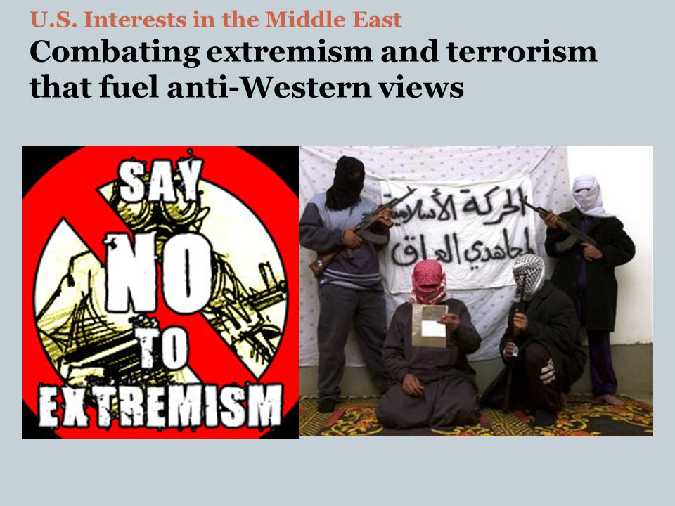 U.S. Interests in the Middle East Combating extremism and terrorism that fuel anti-Western views