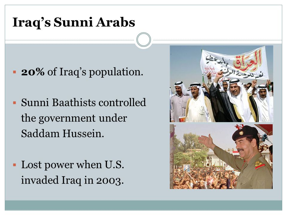 Iraq's Sunni Arabs  20% of Iraq's population.  Sunni Baathists controlled the government under Saddam Hussein.  Lost power when U.S. invaded Iraq i