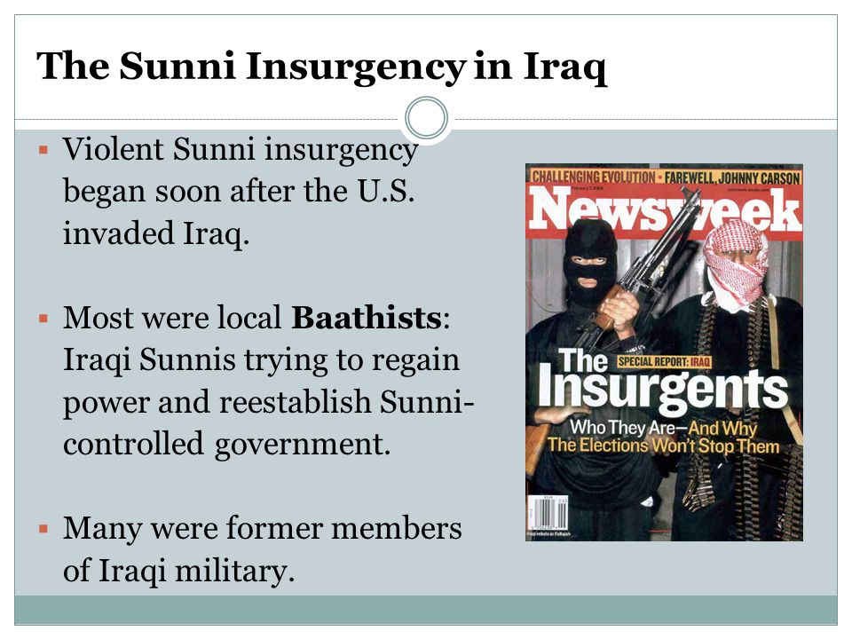 The Sunni Insurgency in Iraq  Violent Sunni insurgency began soon after the U.S. invaded Iraq.  Most were local Baathists: Iraqi Sunnis trying to re