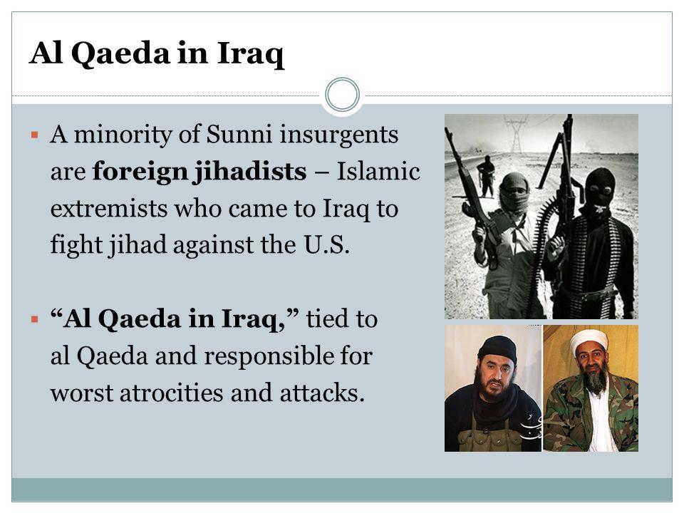 Al Qaeda in Iraq  A minority of Sunni insurgents are foreign jihadists – Islamic extremists who came to Iraq to fight jihad against the U.S.