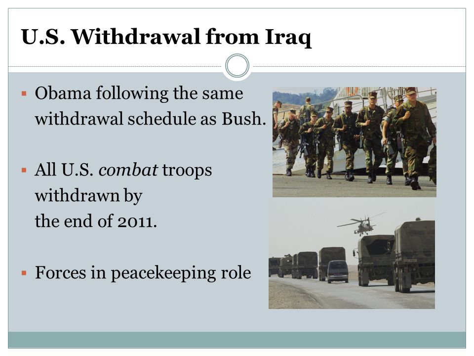 U.S. Withdrawal from Iraq  Obama following the same withdrawal schedule as Bush.  All U.S. combat troops withdrawn by the end of 2011.  Forces in p
