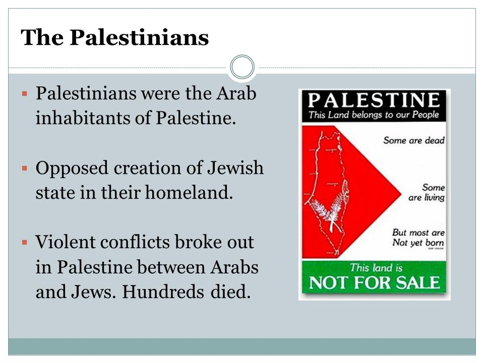 The Palestinians  Palestinians were the Arab inhabitants of Palestine.  Opposed creation of Jewish state in their homeland.  Violent conflicts brok