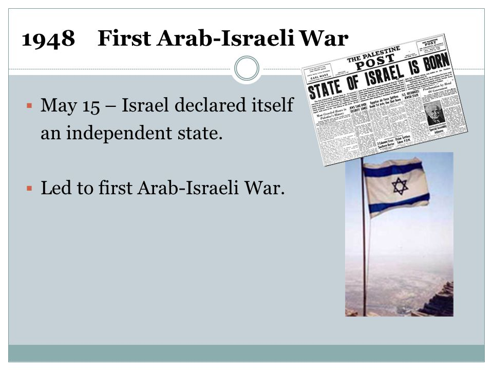 1948 First Arab-Israeli War  May 15 – Israel declared itself an independent state.  Led to first Arab-Israeli War.