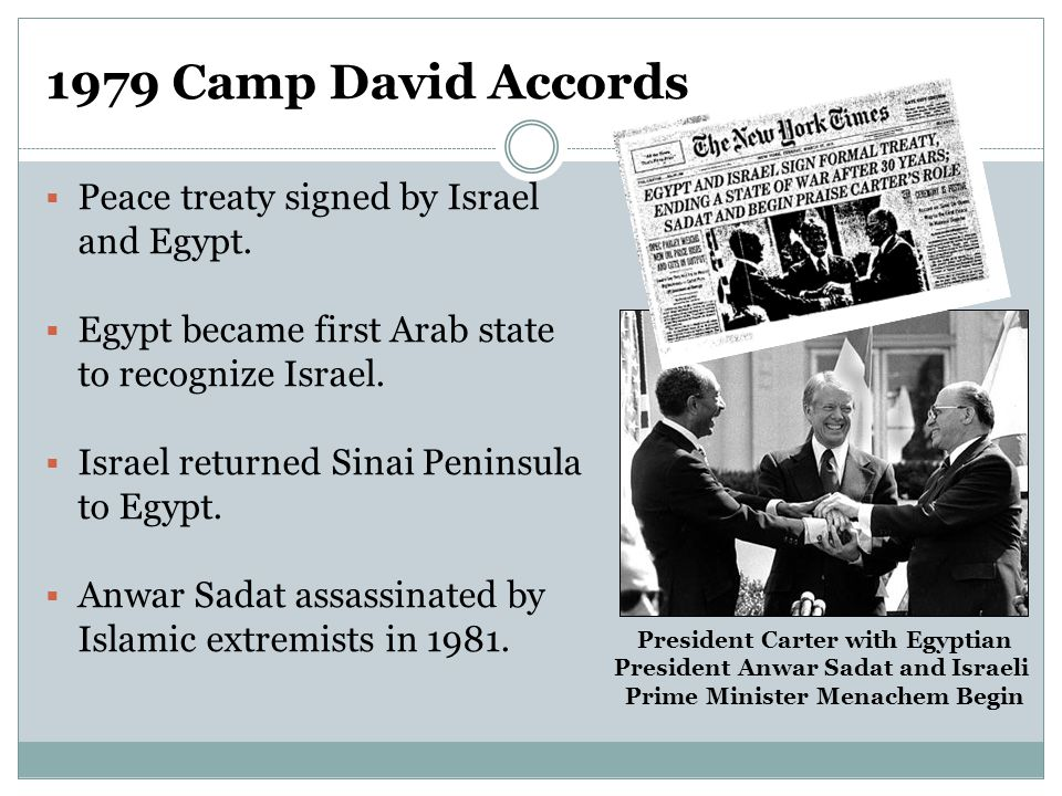 1979 Camp David Accords  Peace treaty signed by Israel and Egypt.  Egypt became first Arab state to recognize Israel.  Israel returned Sinai Penins