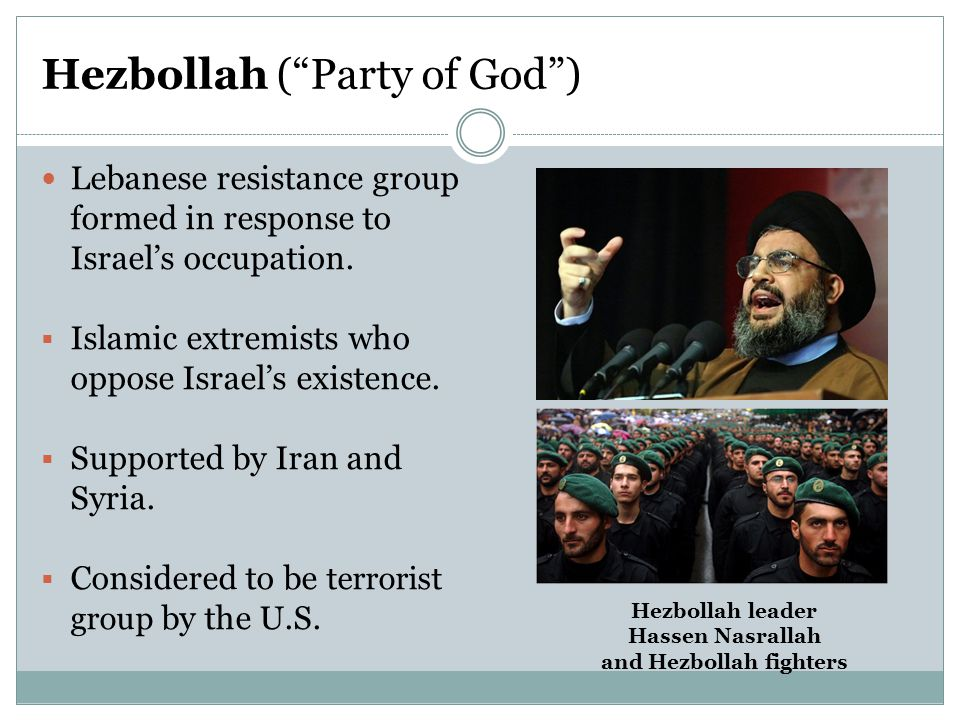 "Hezbollah (""Party of God"") Lebanese resistance group formed in response to Israel's occupation.  Islamic extremists who oppose Israel's existence. "