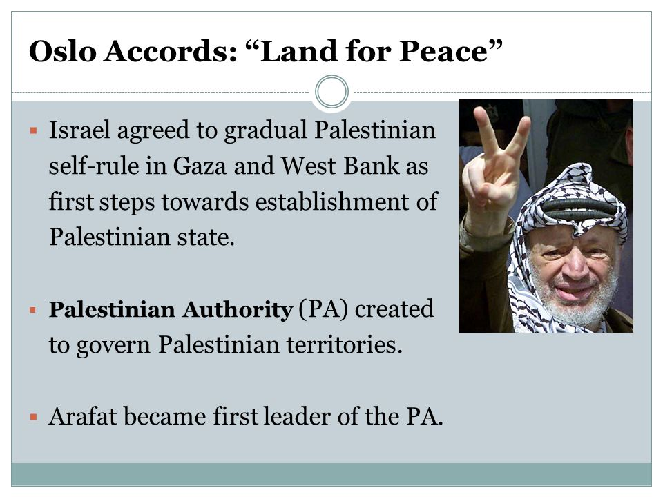 Oslo Accords: Land for Peace  Israel agreed to gradual Palestinian self-rule in Gaza and West Bank as first steps towards establishment of Palestinian state.