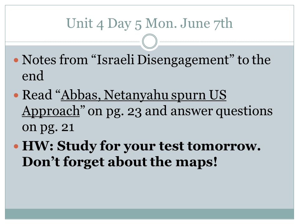 "Unit 4 Day 5 Mon. June 7th Notes from ""Israeli Disengagement"" to the end Read ""Abbas, Netanyahu spurn US Approach"" on pg. 23 and answer questions on p"