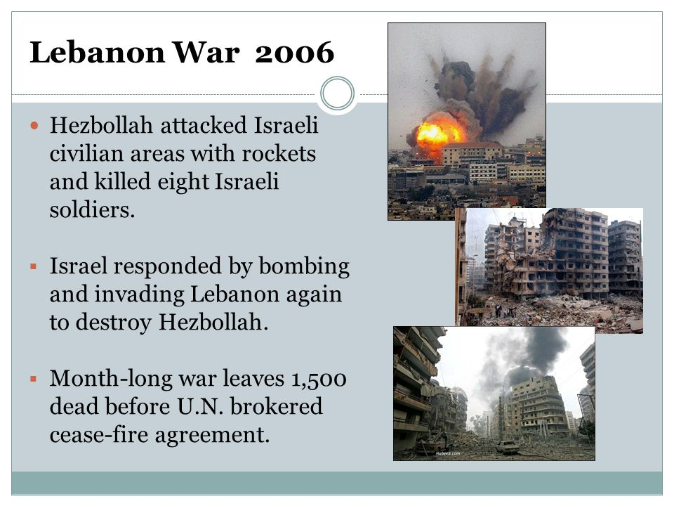 Lebanon War 2006 Hezbollah attacked Israeli civilian areas with rockets and killed eight Israeli soldiers.