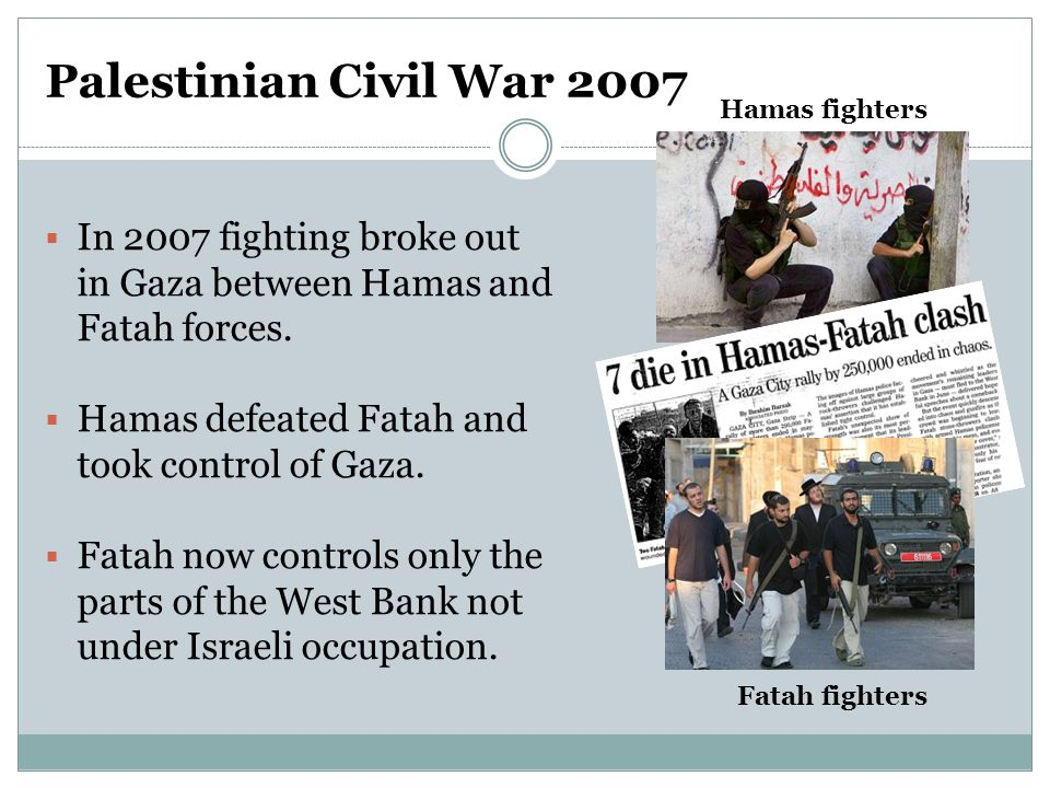 Palestinian Civil War 2007  In 2007 fighting broke out in Gaza between Hamas and Fatah forces.