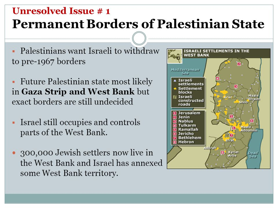 Unresolved Issue # 1 Permanent Borders of Palestinian State  Palestinians want Israeli to withdraw to pre-1967 borders  Future Palestinian state most likely in Gaza Strip and West Bank but exact borders are still undecided  Israel still occupies and controls parts of the West Bank.