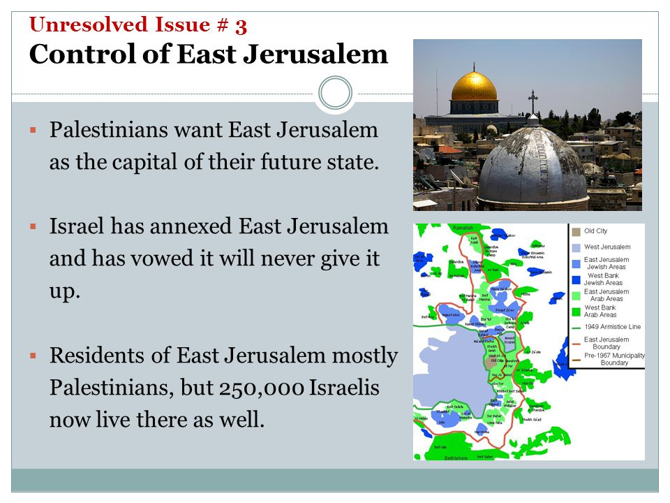 Unresolved Issue # 3 Control of East Jerusalem  Palestinians want East Jerusalem as the capital of their future state.