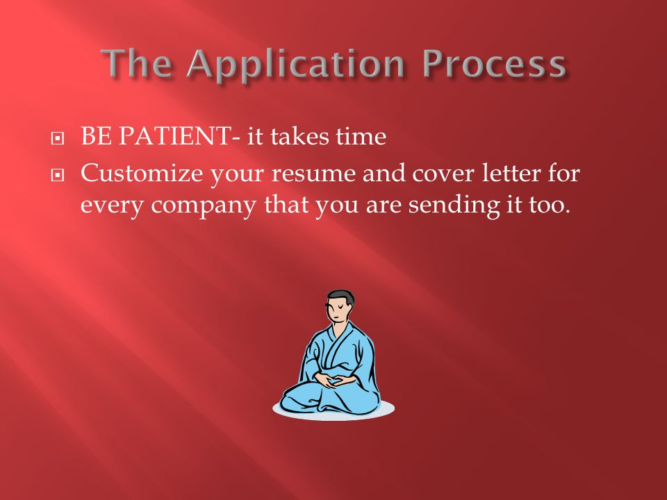  BE PATIENT- it takes time  Customize your resume and cover letter for every company that you are sending it too.