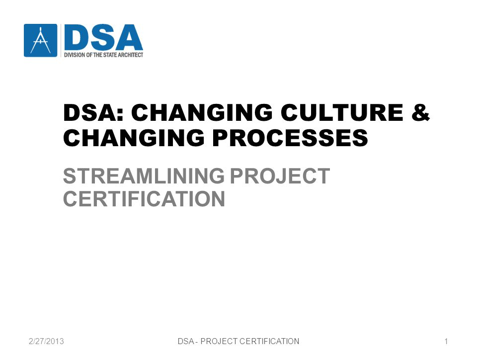 2/27/2013DSA - PROJECT CERTIFICATION1 STREAMLINING PROJECT CERTIFICATION CHANGING CULTURE AND CHANGING PROCESSES DSA: CHANGING CULTURE & CHANGING PROCESSES STREAMLINING PROJECT CERTIFICATION