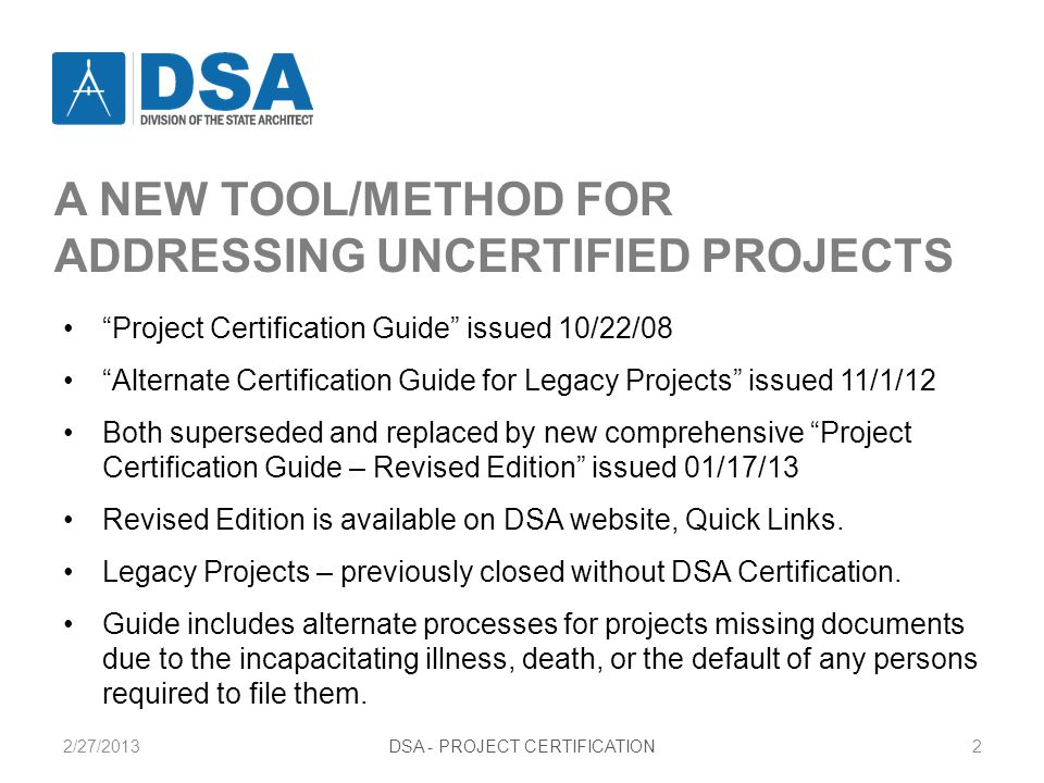 2/27/2013DSA - PROJECT CERTIFICATION3 PROJECT CERTIFICATION GUIDE CONTENT Chapter 1 – Introduction: Purpose and General Information Chapter 2 – Documents Required for Project Certification Chapter 3 – Re-Examination of Closed Files (Re-Opening) Chapter 4 – Strategies for Project Certification Chapter 5 – Alternate Processes and Documentation Appendixes A through G