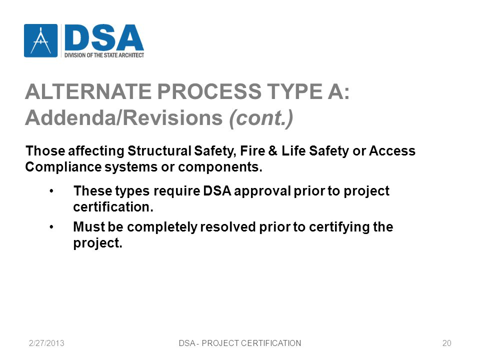 2/27/2013DSA - PROJECT CERTIFICATION20 ALTERNATE PROCESS TYPE A: Addenda/Revisions (cont.) Those affecting Structural Safety, Fire & Life Safety or Access Compliance systems or components.