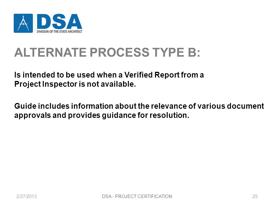 2/27/2013DSA - PROJECT CERTIFICATION25 ALTERNATE PROCESS TYPE B: Is intended to be used when a Verified Report from a Project Inspector is not available.