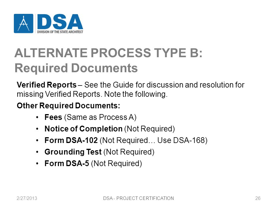 2/27/2013DSA - PROJECT CERTIFICATION26 ALTERNATE PROCESS TYPE B: Required Documents Verified Reports – See the Guide for discussion and resolution for missing Verified Reports.